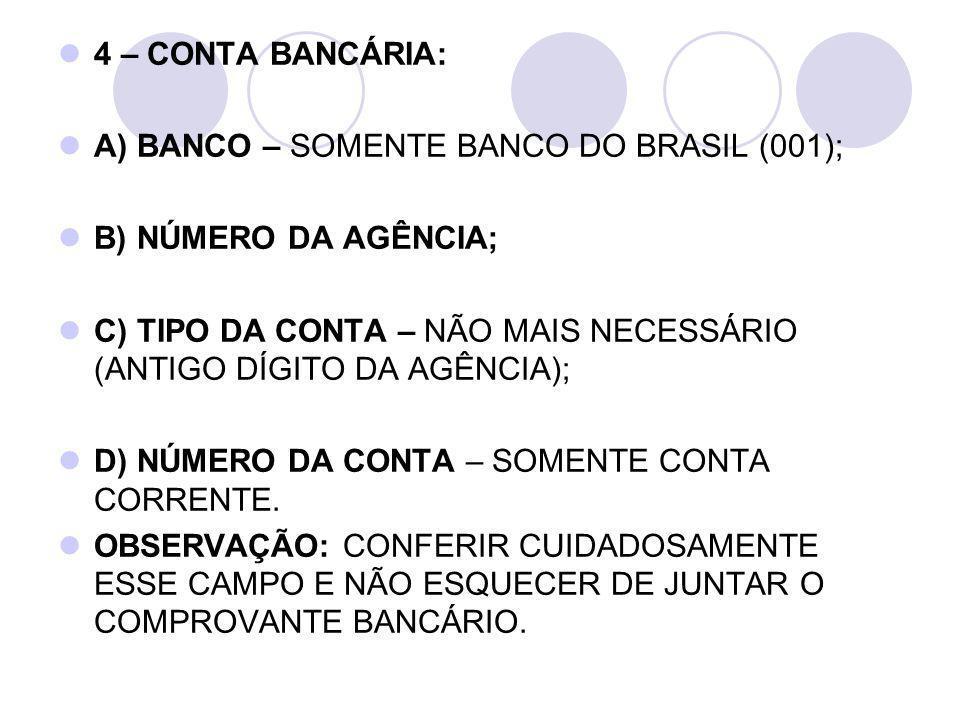 4 – CONTA BANCÁRIA: A) BANCO – SOMENTE BANCO DO BRASIL (001); B) NÚMERO DA AGÊNCIA; C) TIPO DA CONTA – NÃO MAIS NECESSÁRIO (ANTIGO DÍGITO DA AGÊNCIA);