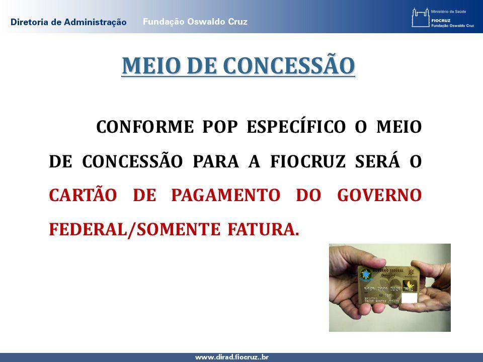 CONFORME POP ESPECÍFICO O MEIO DE CONCESSÃO PARA A FIOCRUZ SERÁ O CARTÃO DE PAGAMENTO DO GOVERNO FEDERAL/SOMENTE FATURA. MEIO DE CONCESSÃO