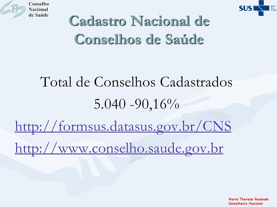 Maria Thereza Rezende Conselheira Nacional Cadastro Nacional de Conselhos de Saúde Total de Conselhos Cadastrados 5.040 -90,16% http://formsus.datasus