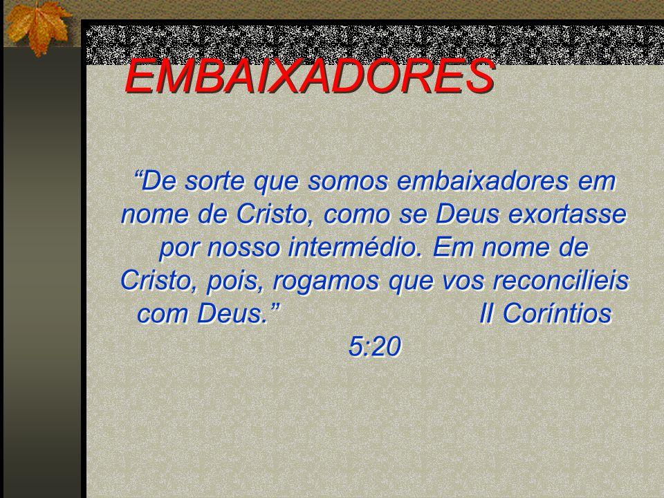 EMBAIXADORES De sorte que somos embaixadores em nome de Cristo, como se Deus exortasse por nosso intermédio. Em nome de Cristo, pois, rogamos que vos