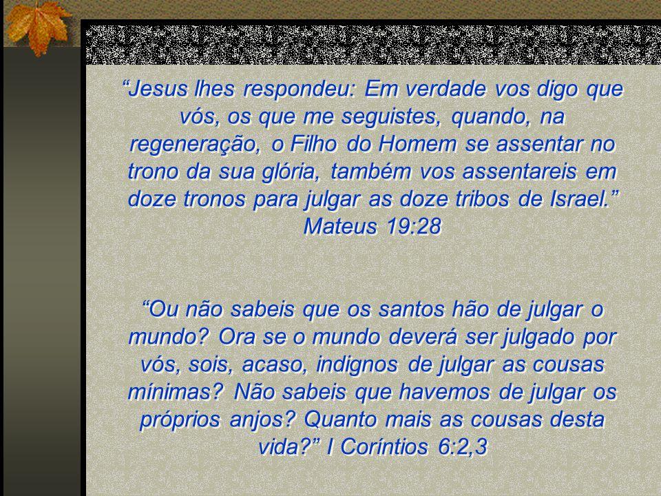 Jesus lhes respondeu: Em verdade vos digo que vós, os que me seguistes, quando, na regeneração, o Filho do Homem se assentar no trono da sua glória, t