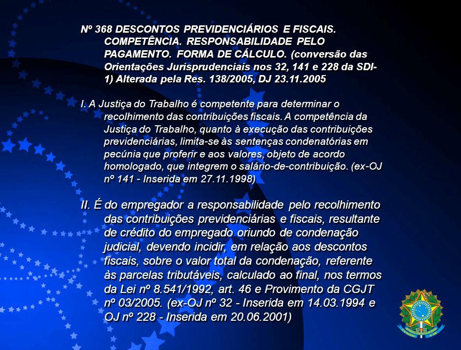 Nº 368 DESCONTOS PREVIDENCIÁRIOS E FISCAIS. COMPETÊNCIA. RESPONSABILIDADE PELO PAGAMENTO. FORMA DE CÁLCULO. (conversão das Orientações Jurisprudenciai