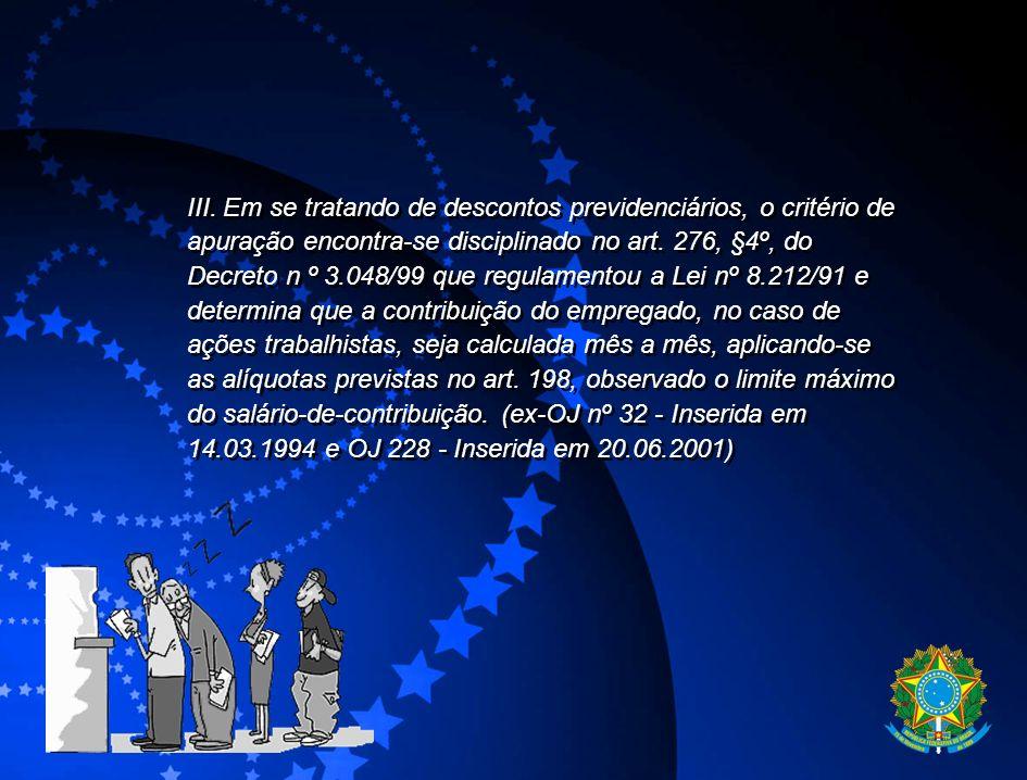 III. Em se tratando de descontos previdenciários, o critério de apuração encontra-se disciplinado no art. 276, §4º, do Decreto n º 3.048/99 que regula