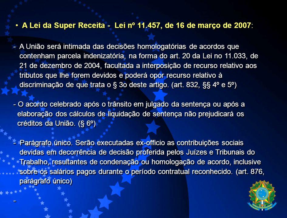 A Lei da Super Receita - Lei nº 11.457, de 16 de março de 2007: - A União será intimada das decisões homologatórias de acordos que contenham parcela i