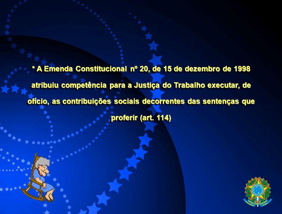 * A Emenda Constitucional nº 20, de 15 de dezembro de 1998 atribuiu competência para a Justiça do Trabalho executar, de ofício, as contribuições socia
