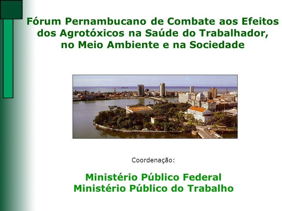 Fórum Pernambucano de Combate aos Efeitos dos Agrotóxicos na Saúde do Trabalhador, no Meio Ambiente e na Sociedade Coordenação: Ministério Público Fed