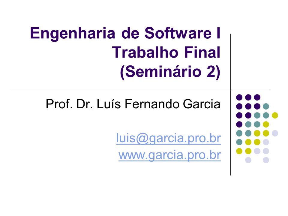 Engenharia de Software I Trabalho Final (Seminário 2) Prof. Dr. Luís Fernando Garcia luis@garcia.pro.br www.garcia.pro.br