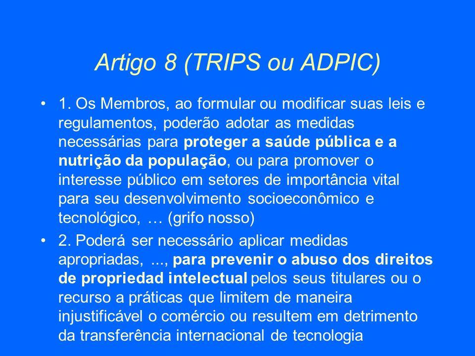 Artigo 8 (TRIPS ou ADPIC) 1. Os Membros, ao formular ou modificar suas leis e regulamentos, poderão adotar as medidas necessárias para proteger a saúd