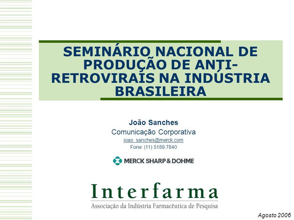 SEMINÁRIO NACIONAL DE PRODUÇÃO DE ANTI- RETROVIRAIS NA INDÚSTRIA BRASILEIRA João Sanches Comunicação Corporativa joao_sanches@merck.comoao_sanches@merck.com Fone: (11) 5189.7840 Agosto 2006