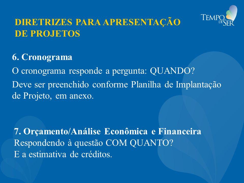 DIRETRIZES PARA APRESENTAÇÃO DE PROJETOS 6. Cronograma O cronograma responde a pergunta: QUANDO? Deve ser preenchido conforme Planilha de Implantação
