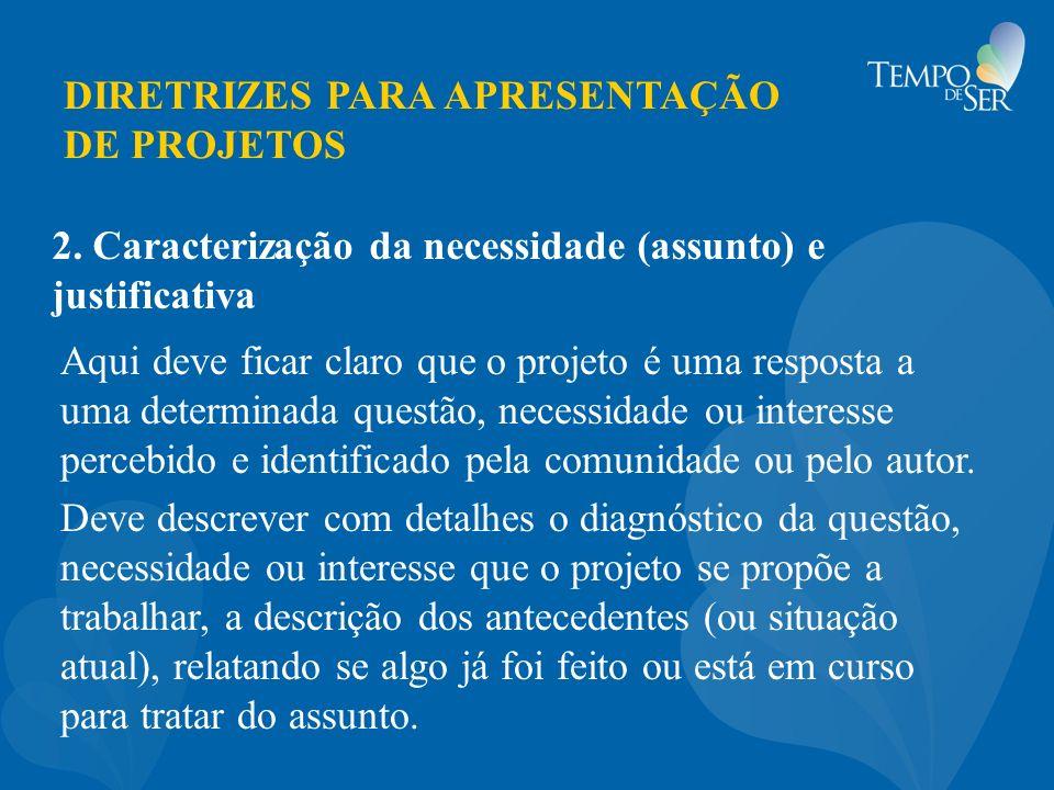 DIRETRIZES PARA APRESENTAÇÃO DE PROJETOS 2. Caracterização da necessidade (assunto) e justificativa Aqui deve ficar claro que o projeto é uma resposta