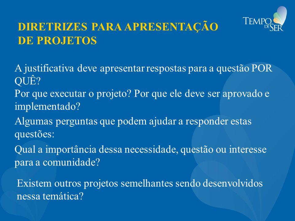 DIRETRIZES PARA APRESENTAÇÃO DE PROJETOS A justificativa deve apresentar respostas para a questão POR QUÊ? Por que executar o projeto? Por que ele dev