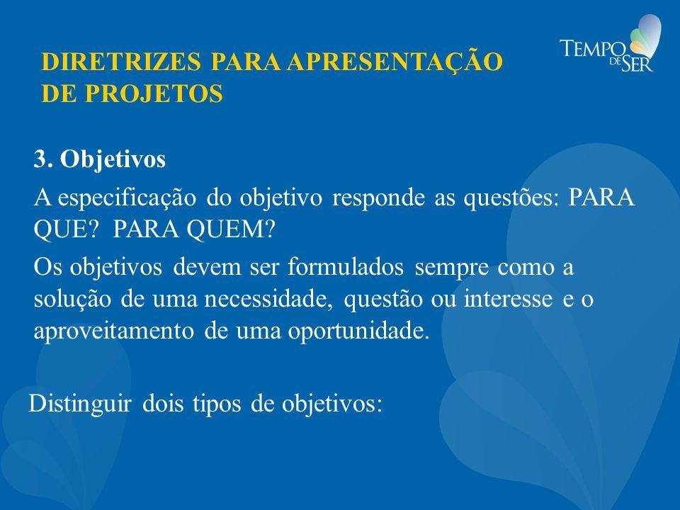 DIRETRIZES PARA APRESENTAÇÃO DE PROJETOS 3. Objetivos A especificação do objetivo responde as questões: PARA QUE? PARA QUEM? Os objetivos devem ser fo