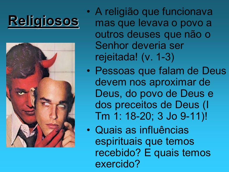 Religiosos A religião que funcionava mas que levava o povo a outros deuses que não o Senhor deveria ser rejeitada! (v. 1-3) Pessoas que falam de Deus
