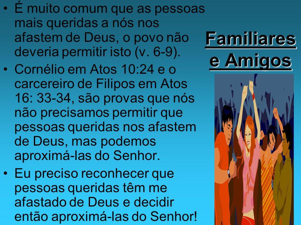Familiares e Amigos É muito comum que as pessoas mais queridas a nós nos afastem de Deus, o povo não deveria permitir isto (v. 6-9). Cornélio em Atos