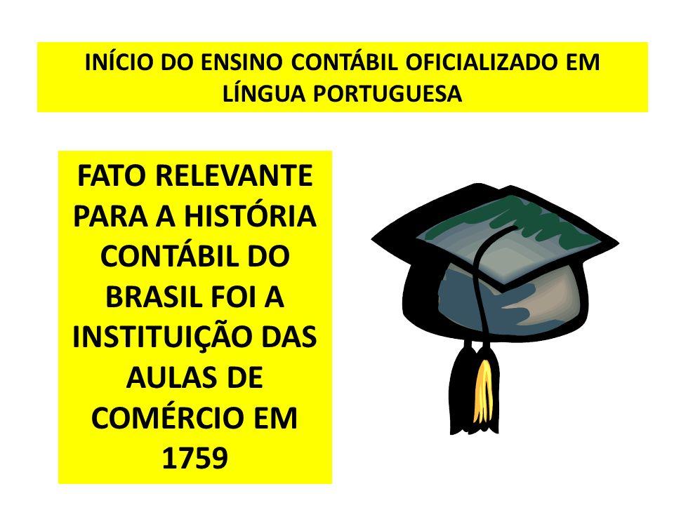 FATO RELEVANTE PARA A HISTÓRIA CONTÁBIL DO BRASIL FOI A INSTITUIÇÃO DAS AULAS DE COMÉRCIO EM 1759 INÍCIO DO ENSINO CONTÁBIL OFICIALIZADO EM LÍNGUA POR