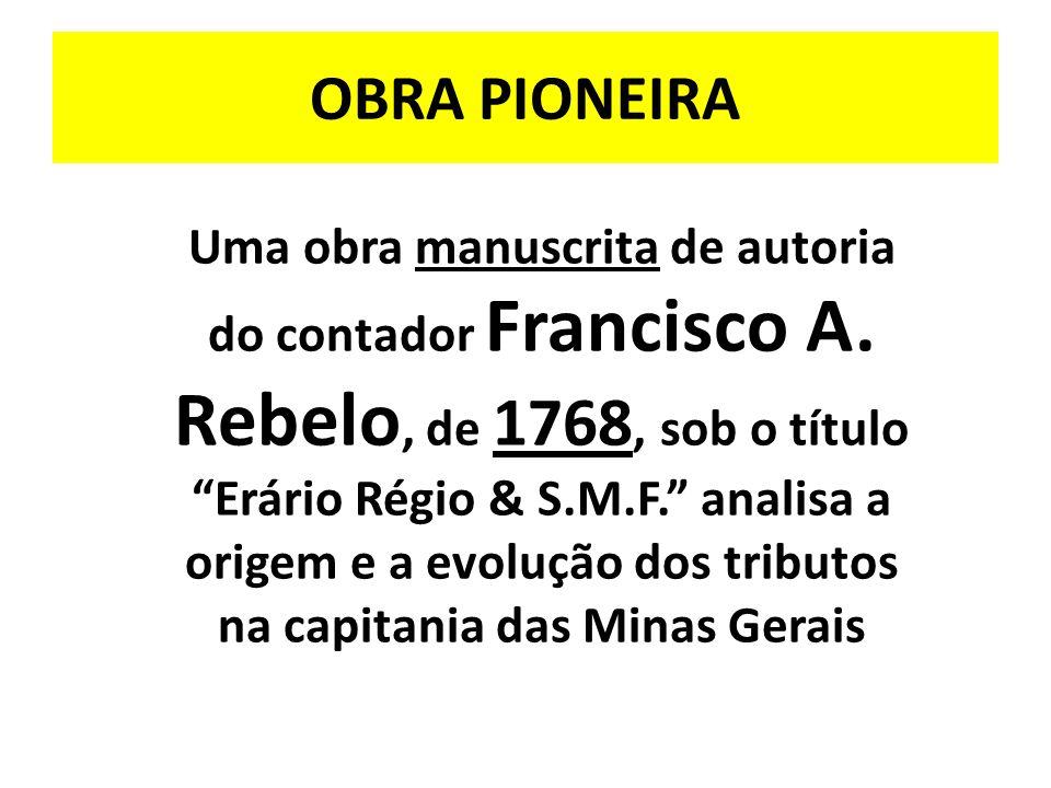 OBRA PIONEIRA Uma obra manuscrita de autoria do contador Francisco A. Rebelo, de 1768, sob o título Erário Régio & S.M.F. analisa a origem e a evoluçã
