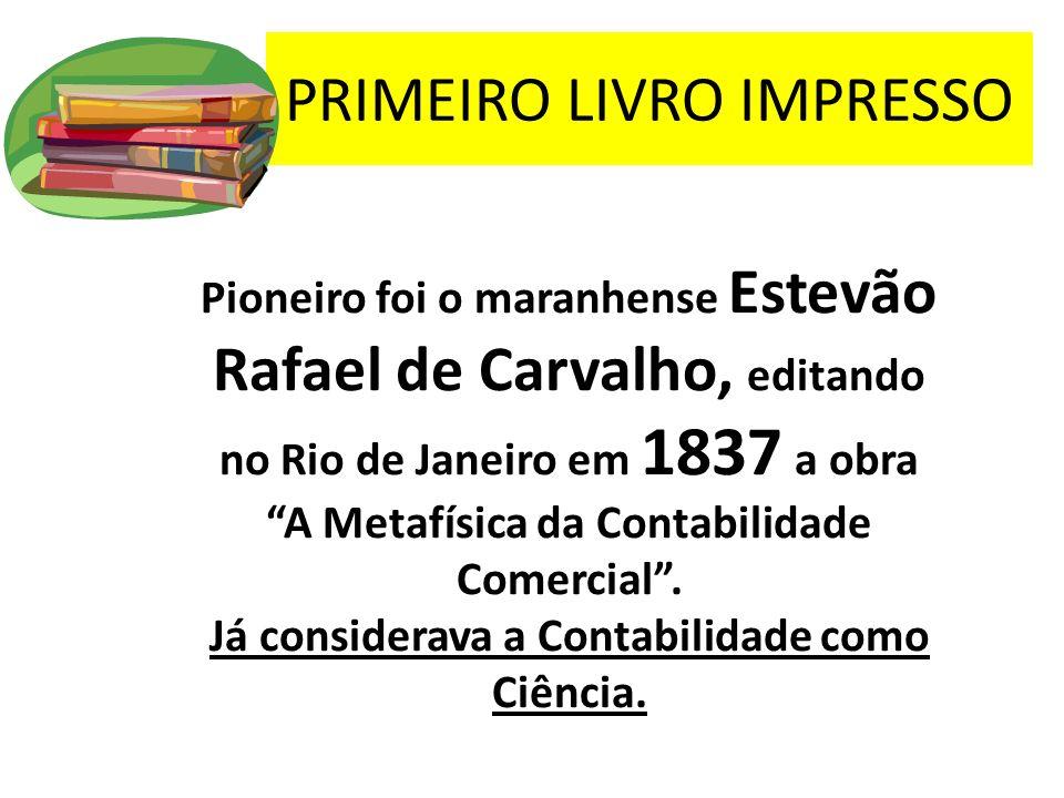 PRIMEIRO LIVRO IMPRESSO Pioneiro foi o maranhense Estevão Rafael de Carvalho, editando no Rio de Janeiro em 1837 a obra A Metafísica da Contabilidade