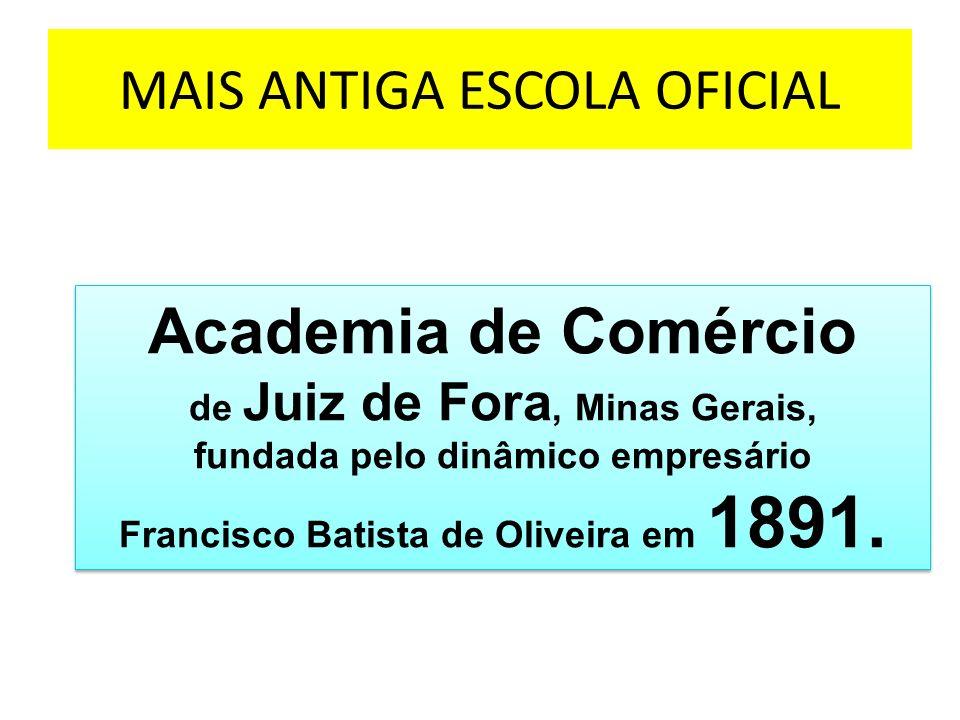 MAIS ANTIGA ESCOLA OFICIAL Academia de Comércio de Juiz de Fora, Minas Gerais, fundada pelo dinâmico empresário Francisco Batista de Oliveira em 1891.