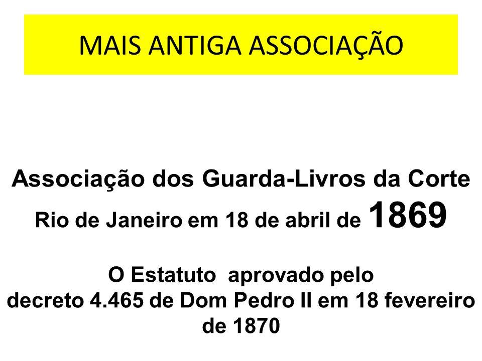 MAIS ANTIGA ASSOCIAÇÃO Associação dos Guarda-Livros da Corte Rio de Janeiro em 18 de abril de 1869 O Estatuto aprovado pelo decreto 4.465 de Dom Pedro