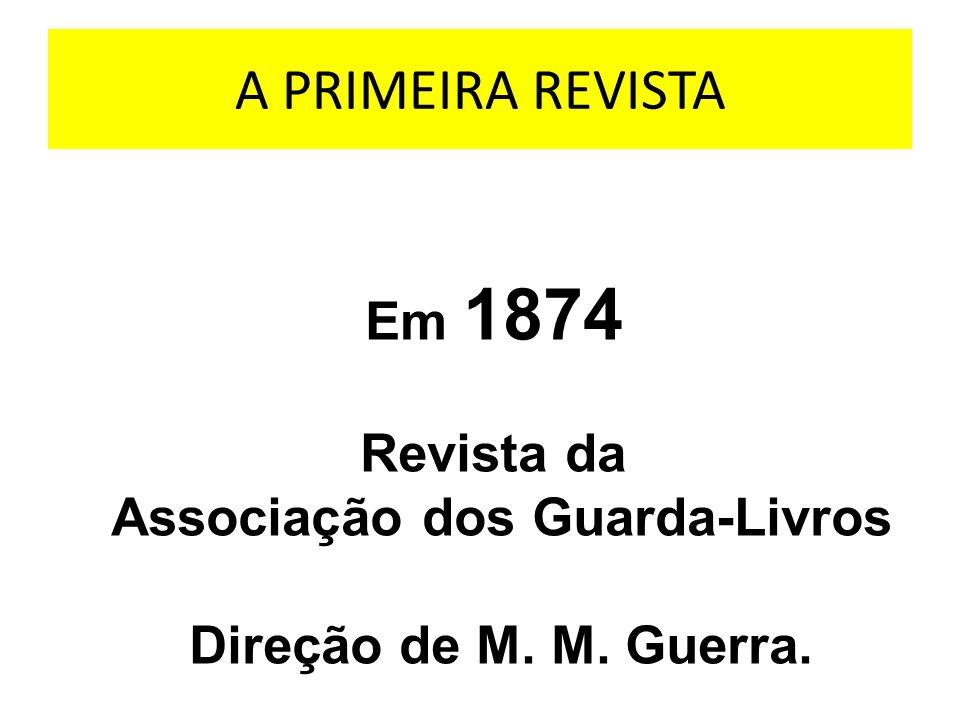 A PRIMEIRA REVISTA Em 1874 Revista da Associação dos Guarda-Livros Direção de M. M. Guerra.