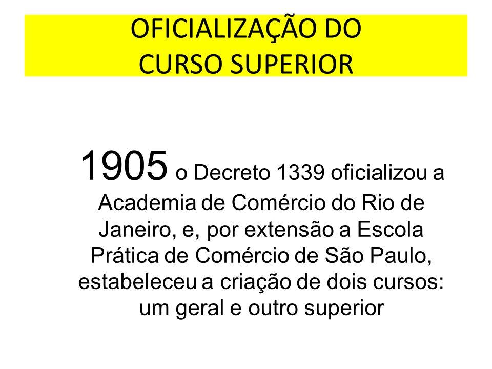 OFICIALIZAÇÃO DO CURSO SUPERIOR 1905 o Decreto 1339 oficializou a Academia de Comércio do Rio de Janeiro, e, por extensão a Escola Prática de Comércio