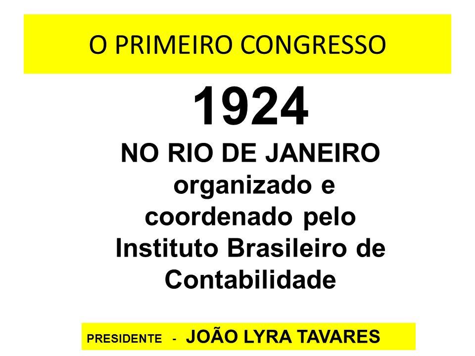O PRIMEIRO CONGRESSO 1924 NO RIO DE JANEIRO organizado e coordenado pelo Instituto Brasileiro de Contabilidade PRESIDENTE - JOÃO LYRA TAVARES