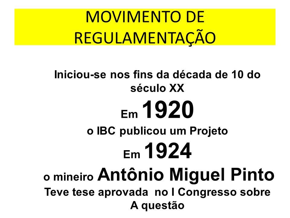 MOVIMENTO DE REGULAMENTAÇÃO Iniciou-se nos fins da década de 10 do século XX Em 1920 o IBC publicou um Projeto Em 1924 o mineiro Antônio Miguel Pinto