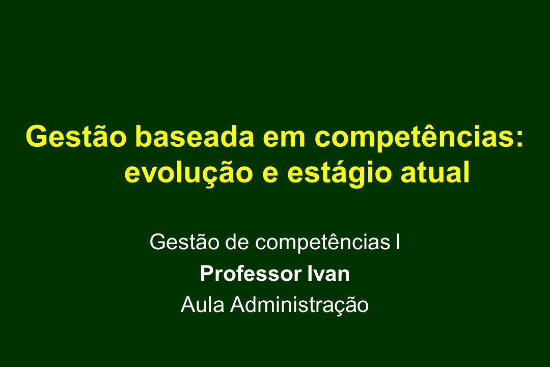Gestão baseada em competências: evolução e estágio atual Gestão de competências I Professor Ivan Aula Administração