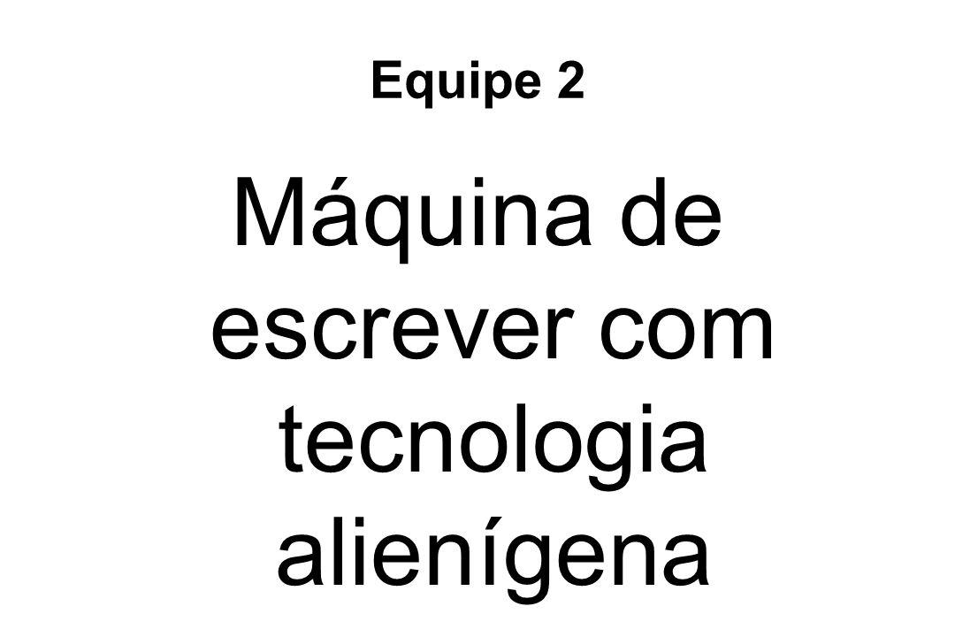 Equipe 2 Máquina de escrever com tecnologia alienígena