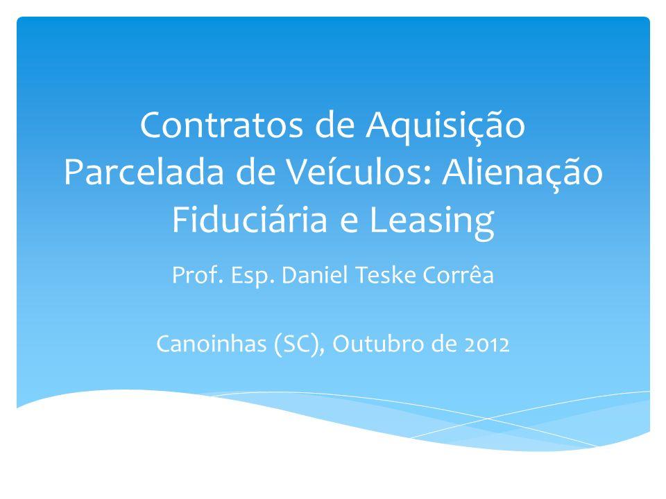 Contratos de Aquisição Parcelada de Veículos: Alienação Fiduciária e Leasing Prof. Esp. Daniel Teske Corrêa Canoinhas (SC), Outubro de 2012