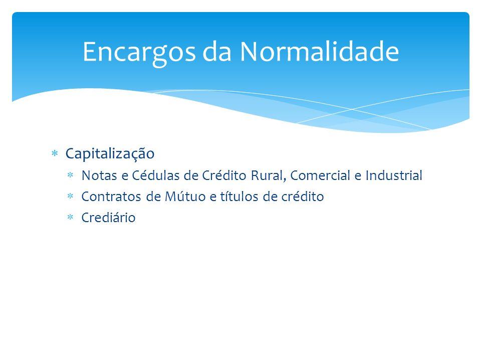 Capitalização Notas e Cédulas de Crédito Rural, Comercial e Industrial Contratos de Mútuo e títulos de crédito Crediário Encargos da Normalidade
