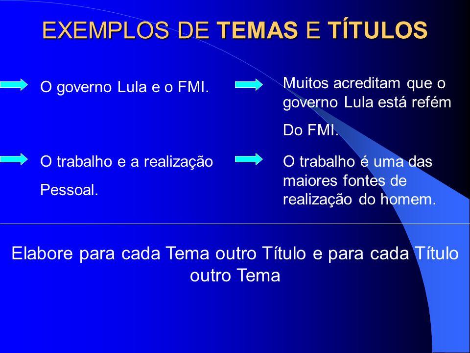 EXEMPLOS DE TEMAS E TÍTULOS Muitos acreditam que o governo Lula está refém Do FMI. O governo Lula e o FMI. O trabalho e a realização Pessoal. O trabal