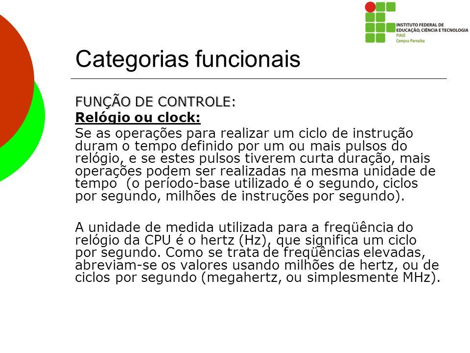 Categorias funcionais FUNÇÃO DE CONTROLE: Relógio ou clock: Se as operações para realizar um ciclo de instrução duram o tempo definido por um ou mais