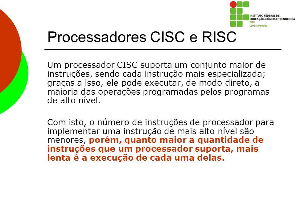 Processadores CISC e RISC Um processador CISC suporta um conjunto maior de instruções, sendo cada instrução mais especializada; graças a isso, ele pod
