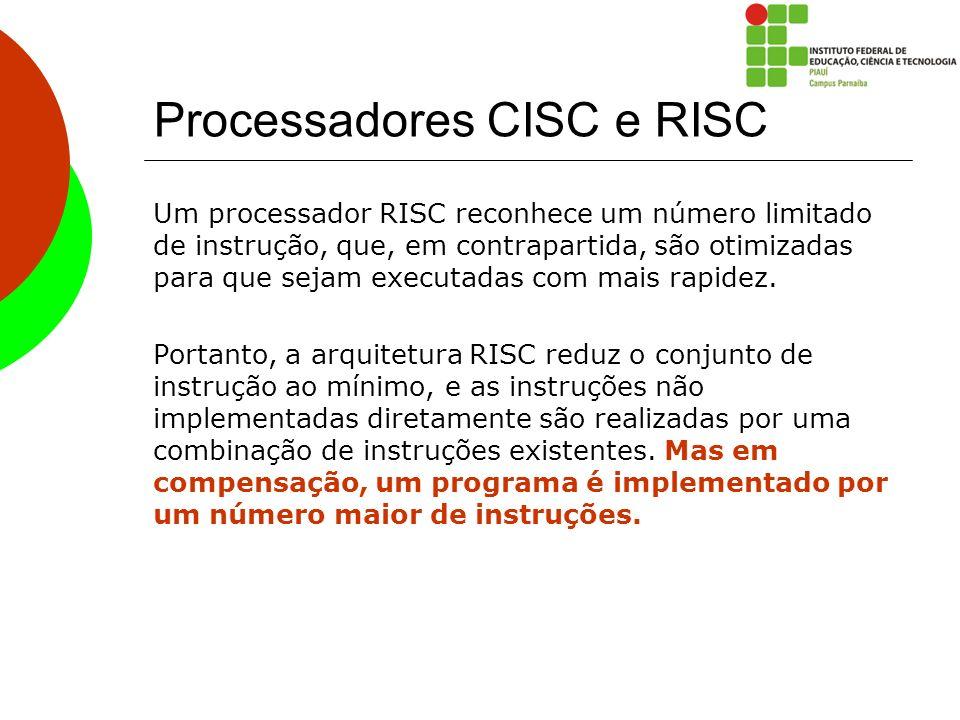 Processadores CISC e RISC Um processador RISC reconhece um número limitado de instrução, que, em contrapartida, são otimizadas para que sejam executad