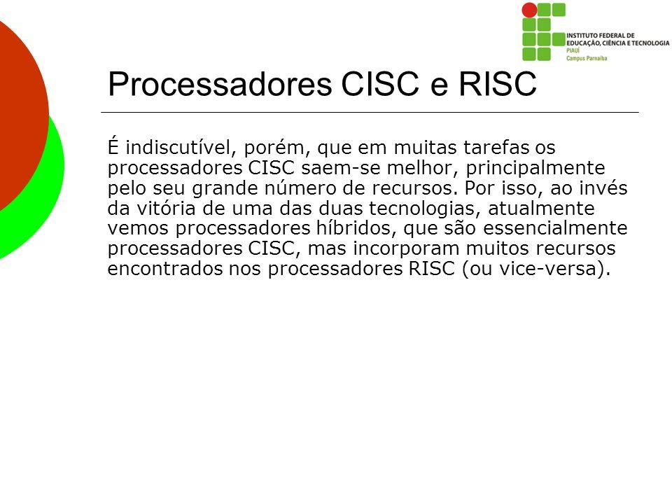Processadores CISC e RISC É indiscutível, porém, que em muitas tarefas os processadores CISC saem-se melhor, principalmente pelo seu grande número de