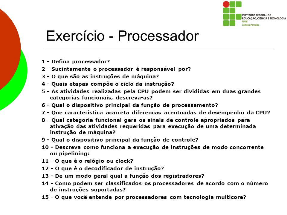 Exercício - Processador 1 - Defina processador? 2 - Sucintamente o processador é responsável por? 3 - O que são as instruções de máquina? 4 - Quais et