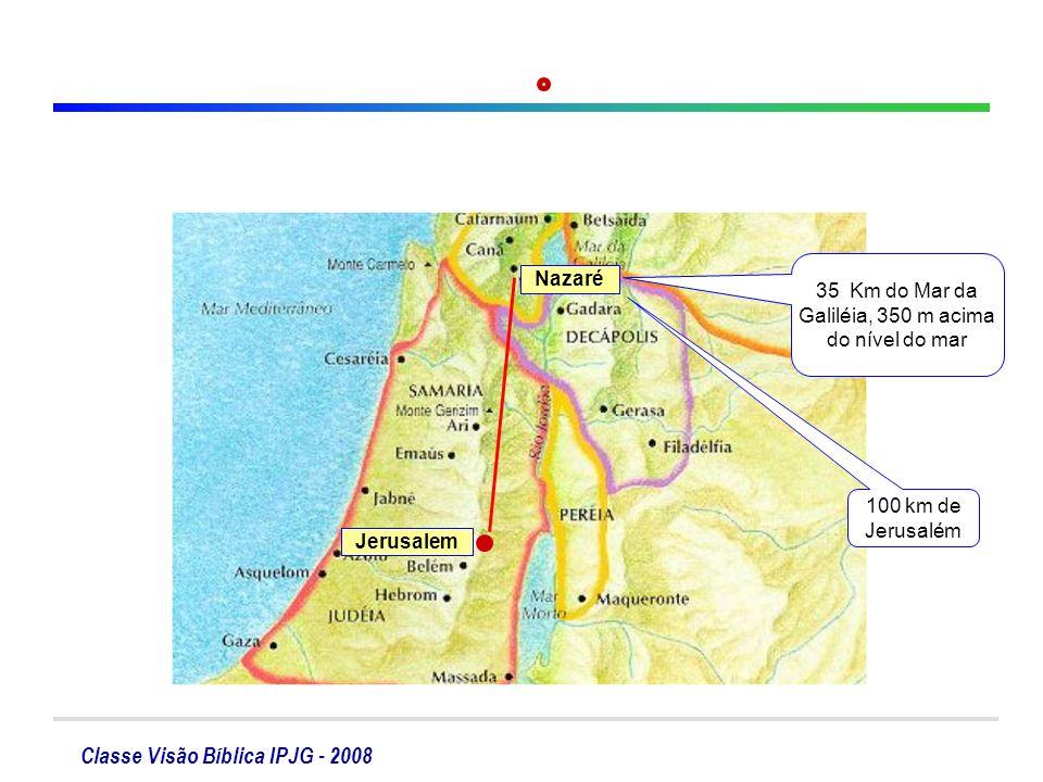 Classe Visão Bíblica IPJG - 2008 Nazaré Jerusalem 35 Km do Mar da Galiléia, 350 m acima do nível do mar 100 km de Jerusalém