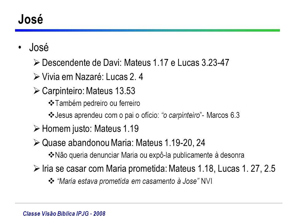 Classe Visão Bíblica IPJG - 2008 José Descendente de Davi: Mateus 1.17 e Lucas 3.23-47 Vivia em Nazaré: Lucas 2. 4 Carpinteiro: Mateus 13.53 Também pe