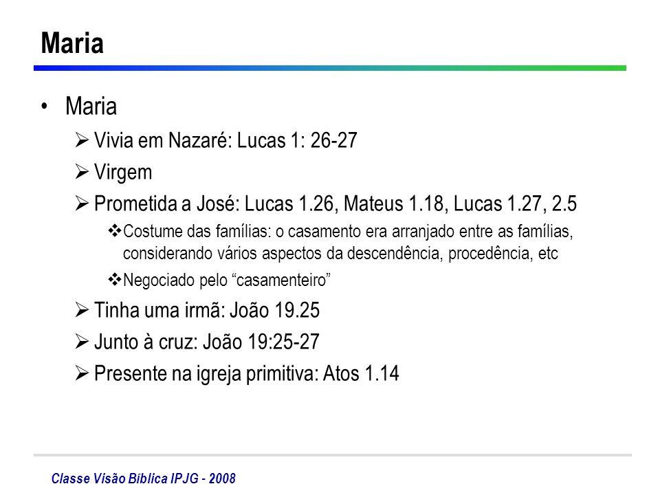 Classe Visão Bíblica IPJG - 2008 Maria Vivia em Nazaré: Lucas 1: 26-27 Virgem Prometida a José: Lucas 1.26, Mateus 1.18, Lucas 1.27, 2.5 Costume das f