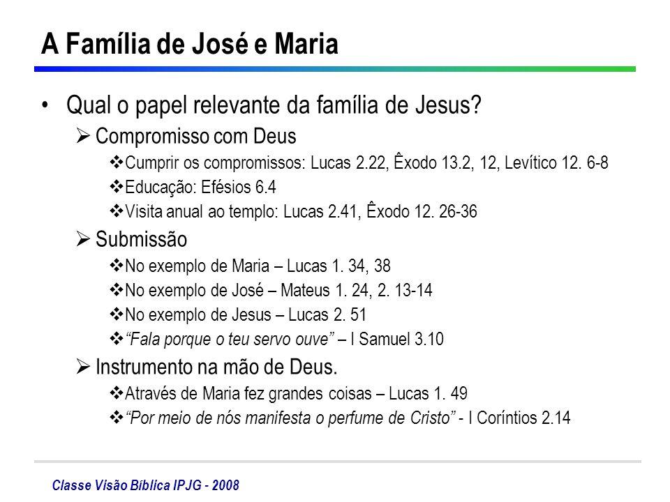 Classe Visão Bíblica IPJG - 2008 A Família de José e Maria Qual o papel relevante da família de Jesus? Compromisso com Deus Cumprir os compromissos: L