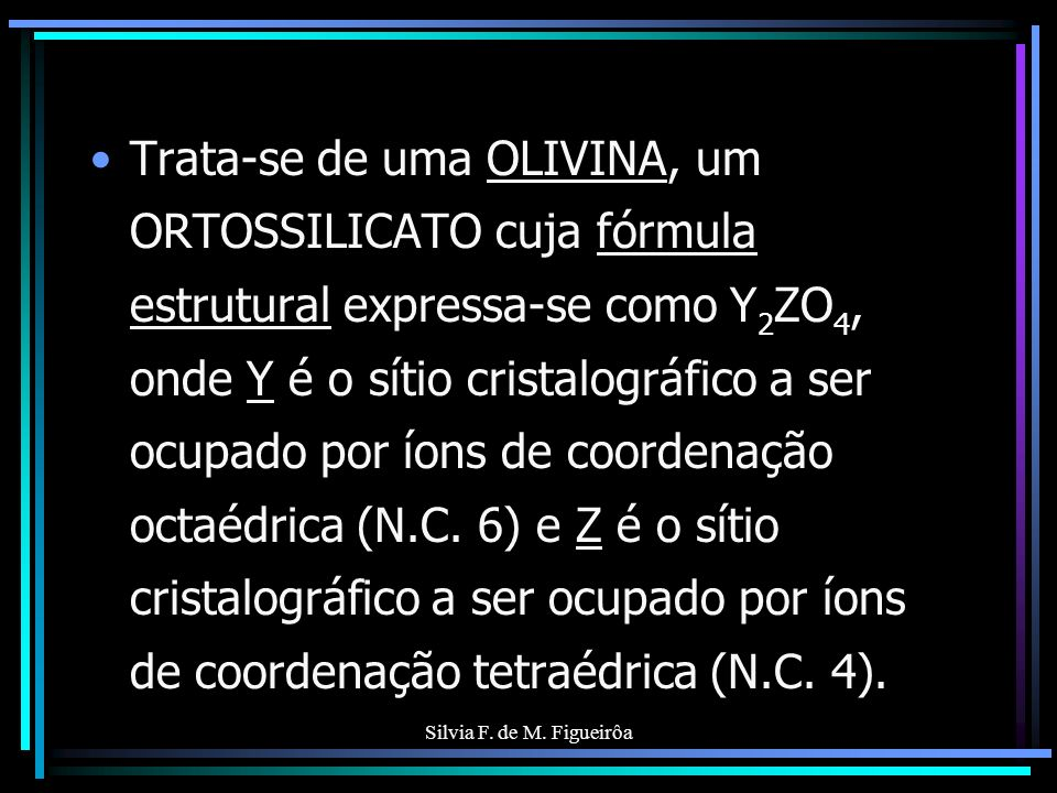 Silvia F. de M. Figueirôa Trata-se de uma OLIVINA, um ORTOSSILICATO cuja fórmula estrutural expressa-se como Y 2 ZO 4, onde Y é o sítio cristalográfic