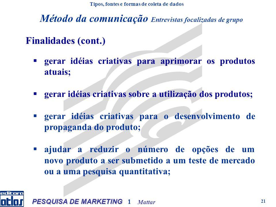 Mattar PESQUISA DE MARKETING 1 21 gerar idéias criativas para aprimorar os produtos atuais; gerar idéias criativas sobre a utilização dos produtos; gerar idéias criativas para o desenvolvimento de propaganda do produto; ajudar a reduzir o número de opções de um novo produto a ser submetido a um teste de mercado ou a uma pesquisa quantitativa; Tipos, fontes e formas de coleta de dados Método da comunicação Entrevistas focalizadas de grupo Finalidades (cont.)
