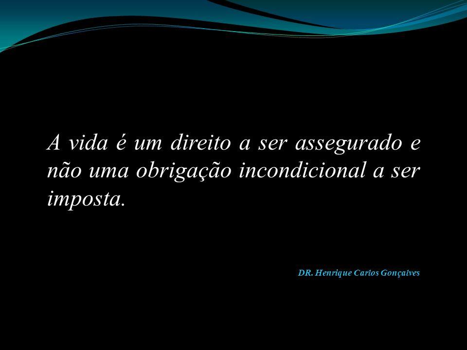 A vida é um direito a ser assegurado e não uma obrigação incondicional a ser imposta. DR. Henrique Carlos Gonçalves