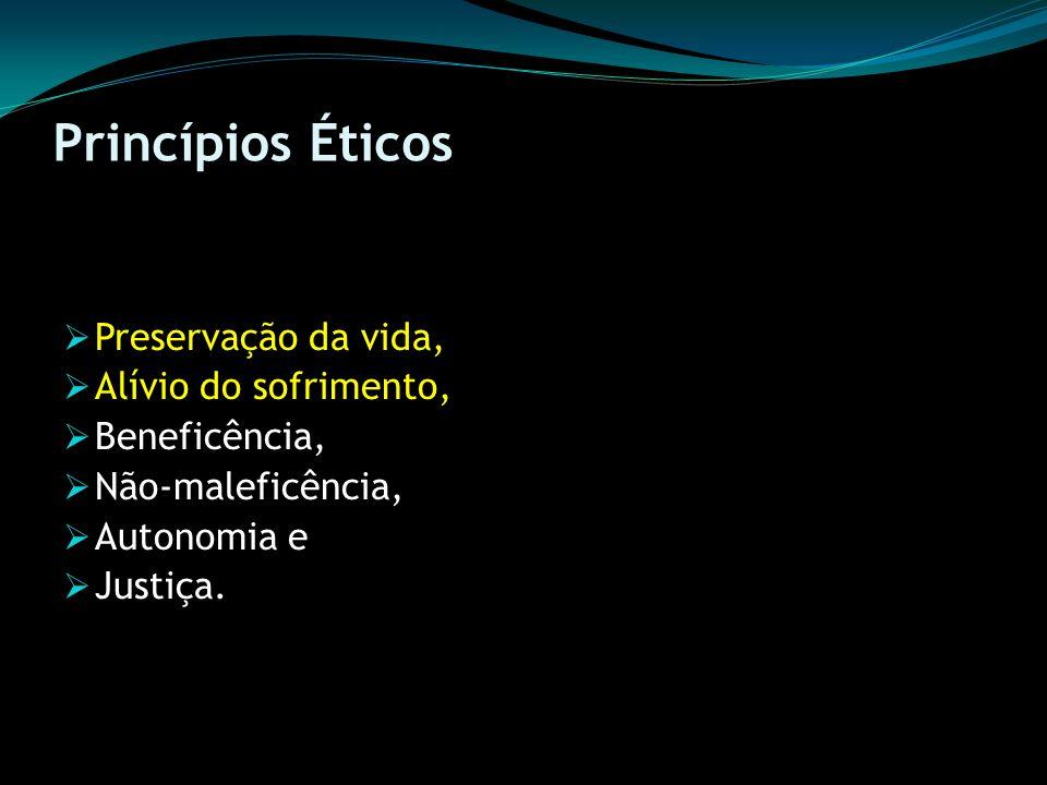 Princípios Éticos Preservação da vida, Alívio do sofrimento, Beneficência, Não-maleficência, Autonomia e Justiça.