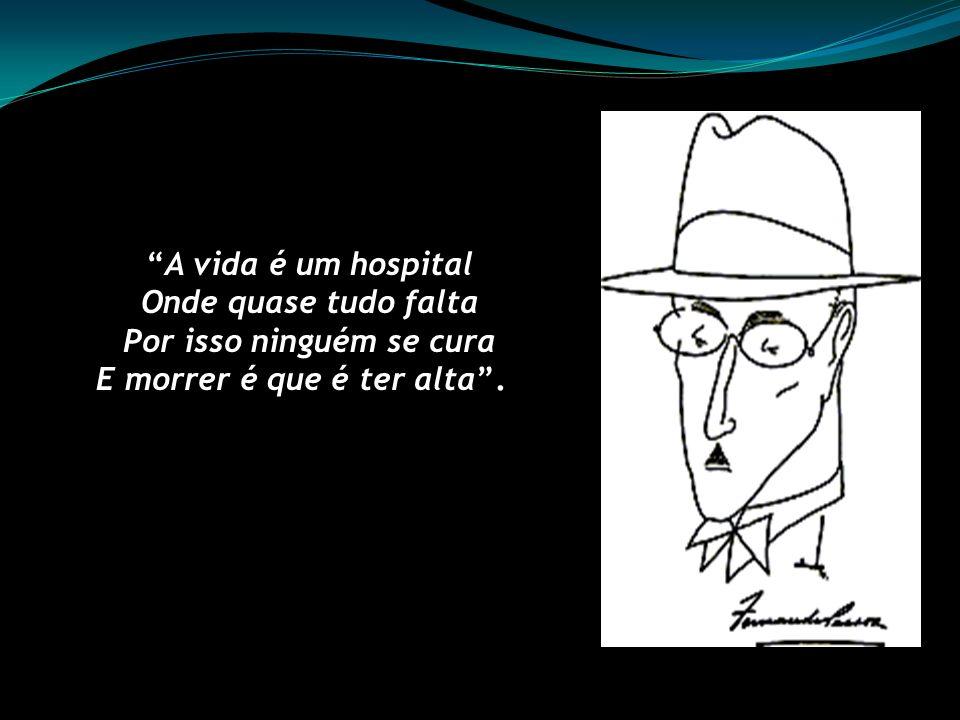A vida é um hospital Onde quase tudo falta Por isso ninguém se cura E morrer é que é ter alta.