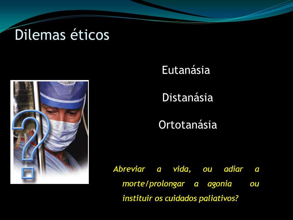 Dilemas éticos Eutanásia Distanásia Ortotanásia Abreviar a vida, ou adiar a morte/prolongar a agonia ou instituir os cuidados paliativos?
