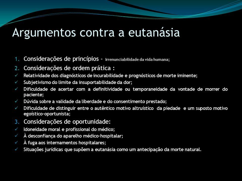 Argumentos contra a eutanásia 1. Considerações de princípios - Irrenunciabilidade da vida humana; 2. Considerações de ordem prática : Relatividade dos