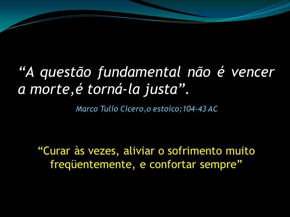 A questão fundamental não é vencer a morte,é torná-la justa. Marco Tulio Cicero,o estoico;104-43 AC Curar às vezes, aliviar o sofrimento muito freqüen